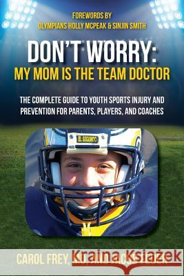 Don't Worry My Mom Is the Team Doctor: The Complete Guide to Youth Sports Injury and Prevention for Parents, Players, and Coaches Carol Fre Jacob Feder 9780990901112