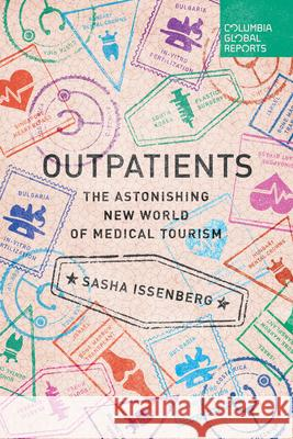 Outpatients: The Astonishing New World of Medical Tourism Sasha Issenberg 9780990976387