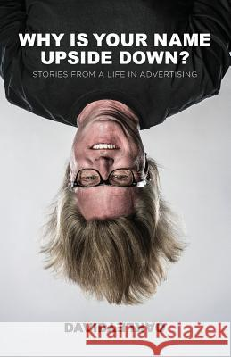 Why Is Your Name Upside Down?: Stories from a Life in Advertising David Oakley 9780990986515 Carmel Saybrook