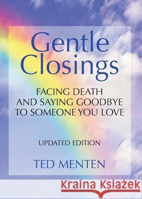 Gentle Closings: Facing Death and Saying Goodbye to Someone You Love Ted Menten 9780991048311 Hug Street Books