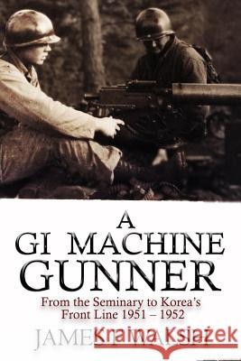 A GI Machine Gunner: From the Seminary to Korea's Front Line 1951 - 1952 James F. Walsh 9780991082261