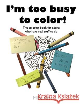 I'm Too Busy to Color!: The Coloring Book for Adults Who Have Real Stuff to Do Mike Artell 9780991089451 Mja Creative, LLC