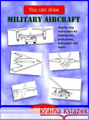 You Can Draw Military Aircraft Mike Artell Mike Artell 9780991089468 Mja Creative, LLC