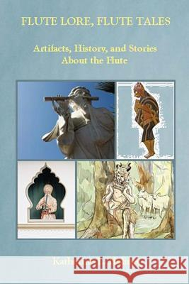 Flute Lore, Flute Tales: Artifacts, History, and Stories about the Flute Katherine L. Holmes 9780991091119
