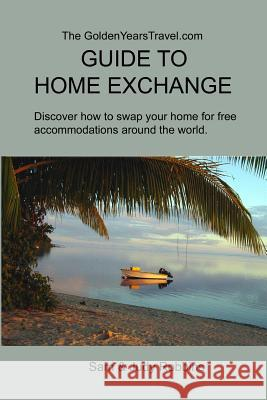 The Goldenyearstravel.com Guide to Home Exchange: Discover How to Swap Your Home for Free Accommodations Around the World Sam Robbins Judith P. Robbins 9780991113804