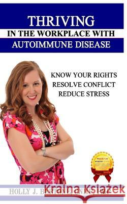 Thriving in the Workplace with Autoimmune Disease: Know Your Rights, Resolve Conflict, and Reduce Stress Holly J. Bertone 9780991158515