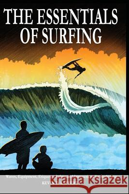The Essentials of Surfing: The Authoritative Guide to Waves, Equipment, Etiquette, Safety, and Instructions for Surfriding Kevin D Lafferty Johnson Jr  9780991208807