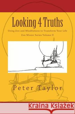 Looking 4 Truths: Using Zen and Mindfulness to Transform Your Life Peter Taylor Rebecca Nie 9780991242733