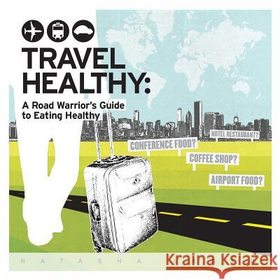 Travel Healthy: A Road Warrior's Guide to Eating Healthy Natasha Leger 9780991246502
