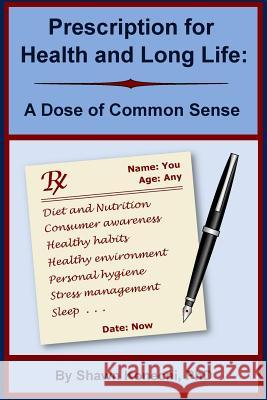 Prescription for Health and Long Life: A Dose of Common Sense Shawn Konecni 9780991319114