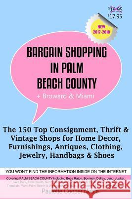 Bargain Shopping in Palm Beach County: The 150 Top Consignment, Thrift & Vintage Shops for Home Decor, Furnishings, Antiques, Clothing, Jewelry & Shoe Paulette Cooper Noble 9780991401352