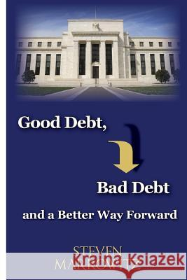 Good Debt, Bad Debt and a Better Way Forward Steven a. Markowitz Randy P. Bjorken 9780991401505