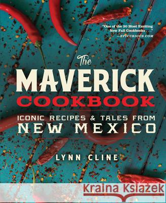The Maverick Cookbook: Iconic Recipes & Tales from New Mexico Lynn Cline Guy Ambrosino 9780991410576