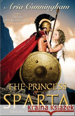 The Princess of Sparta: Heroes of the Trojan War Cunningham Aria 9780991420100