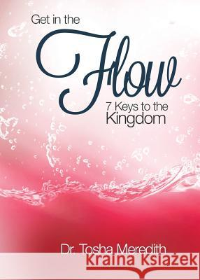 Get in the Flow: 7 Keys to the Kingdom Tosha Nicole Meredith 9780991425921