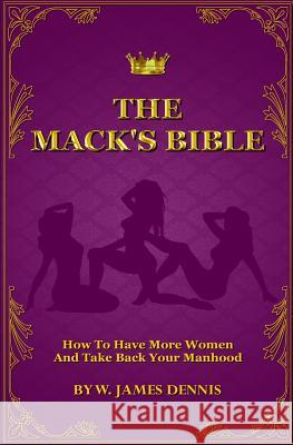 The Mack's Bible: How to Have More Women and Take Back Your Manhood W. James Dennis 9780991558773