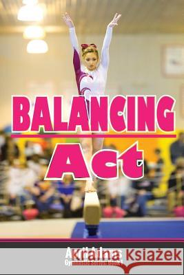 Balancing ACT: The Gymnastics Series #1 April Adams 9780991816453