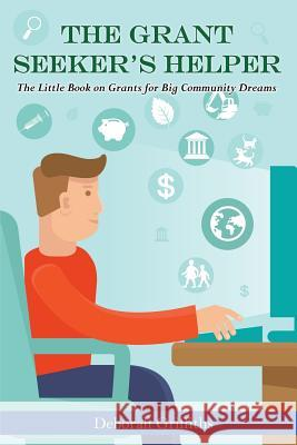 The Grant Seeker's Helper: The Little Book on Grants for Big Community Dreams Deborah Griffiths 9780992015008
