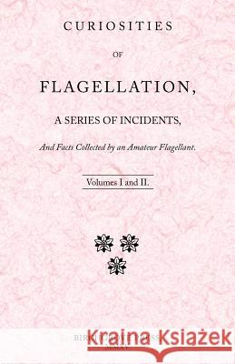 Curiosities of Flagellation, a Series of Incidents, and Facts Collected by an Amateur Flagellant. Volumes I and II. William Lazenby 9780992391911