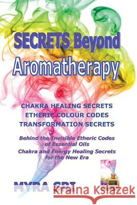 Secrets Beyond Aromatherapy: Chakra Healing Secrets, Etheric Colour Codes, Transformation Secrets: Behind the Invisible Etheric Codes of Essential Myra Sri 9780992392406