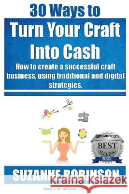 30 Ways to Turn Your Craft Into Cash: How to Create a Successful Craft Business, Using Traditional and Digital Strategies Suzanne M. Robinson 9780992428501