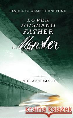 Lover, Husband, Father, Monster - Book 3, the Aftermath Elsie Johnstone Graeme Johnstone 9780992505967
