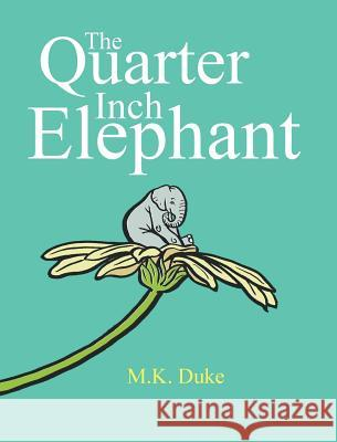 The Quarter Inch Elephant: Big or Small There Is a Place for Us All M. K. Duke M. K. Duke 9780992555801