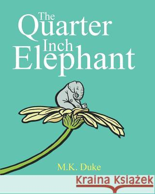 The Quarter Inch Elephant: Big or Small There Is a Place for Us All M. K. Duke M. K. Duke 9780992555825