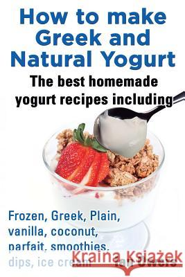 How to make Greek and Natural Yogurt, The best homemade yogurt recipes including Frozen, Greek, Plain, vanilla, coconut, parfait, smoothies, dips & ice cream. Ian Owers 9780992633431