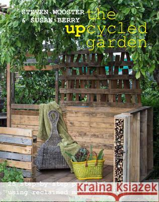 Upcycled Garden 25 Step-by-Step Projects Using Reclaimed Materials Wooster, Steven|||Berry, Susan 9780992796822
