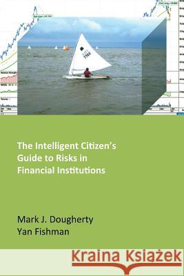 The Intelligent Citizen's Guide to Risks in Financial Institutions Mark J. Dougherty Yan Fishman 9780992841805