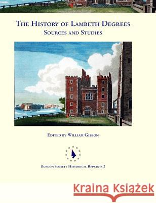 The History of Lambeth Degrees: Sources and Studies William Gibson 9780992874070 Burgon Society