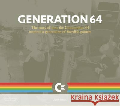 Generation 64 - How the Commodore 64 Inspired a Generation of Swedish Gamers Bitmap Books   9780993012945