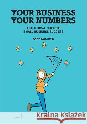Your Business Your Numbers: A Practical Guide to Small Business Success Anna Goodwin   9780993016646