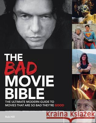 The Bad Movie Bible: The Ultimate Modern Guide to Movies That Are So Bad They're Good Rob Hill Emma Hill 9780993240775