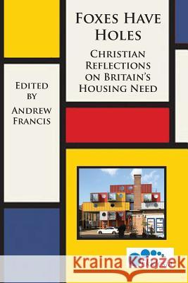 Foxes Have Holes: Christian Reflections on Britain's Housing Needs Andrew Francis Alison Gelder  9780993294228
