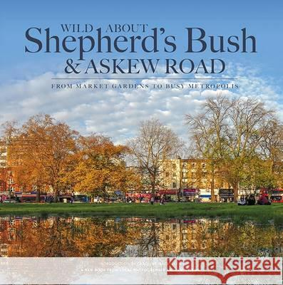 Wild About Shepherd's Bush & Askew Road From Market Gardens to Busy Metropolis Wilson, Andrew 9780993319327
