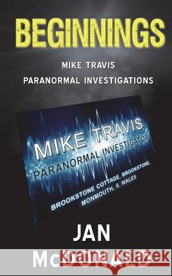 Beginnings: A Mike Travis Paranormal Investigation Jan McDonald 9780993374791
