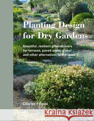 Planting Design for Dry Gardens: Beautiful, Resilient Groundcovers for Terraces, Paved Areas, Gravel and Other Alternatives to the Lawn Olivier Filippi 9780993389207