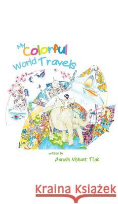 My Colorful World Travels Aarush Nishant Tilak Parisa Cheraghi 9780993418723