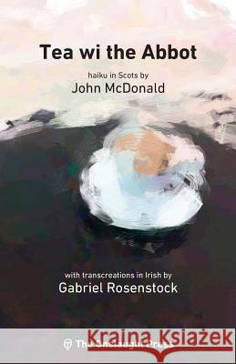 Tea Wi the Abbot: Scots Haiku with Transcreations in Irish John McDonald Gabriel Rosenstock Mathew Staunton 9780993421754