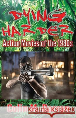 Dying Harder: Action Movies of the 1980s Colin M. Barron 9780993493270