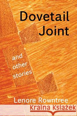 Dovetail Joint and Other Stories Lenore Ruth Rowntree 9780993922305