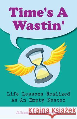 Time's a Wastin': Life Lessons Realized as an Empty Nester Alana L. Newton 9780993995507