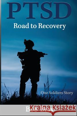 Ptsd Road to Recovery: One Soldiers Story Bob Bray 9780994016492