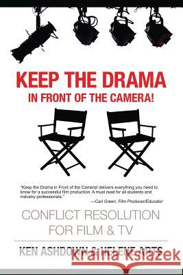 Keep the Drama in Front of the Camera!: Conflict Resolution for Film and Television Ken Ashdow Helene Art 9780994081070