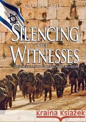 Silencing the Witnesses: Jerusalem & the Ascent of Secularism Graeme Carle 9780994105820