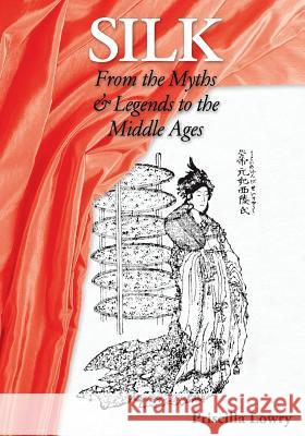 Silk: From the Myths & Legends to the Middle Ages Priscilla Lowry 9780994106322