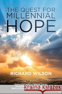 The Quest for Millennial Hope: Historicist with a Futurist Focus, Postmillennial Apology on the Book of Revelation  Richard Wilson 9780994195807