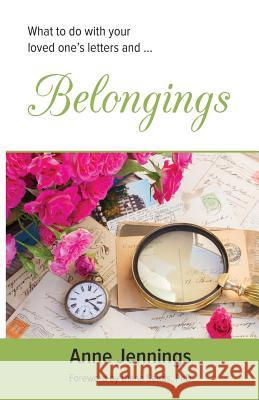 Belongings: What to Do with Your Loved One's Letters And... Anne Jennings 9780994255303